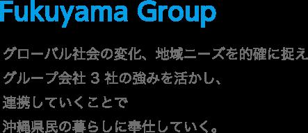 Fukuyama Group グローバル社会の変化、地域ニーズを的確に捉えグループ会社3社の強みを活かし、連携していくことで沖縄県民の暮らしに奉仕していく。